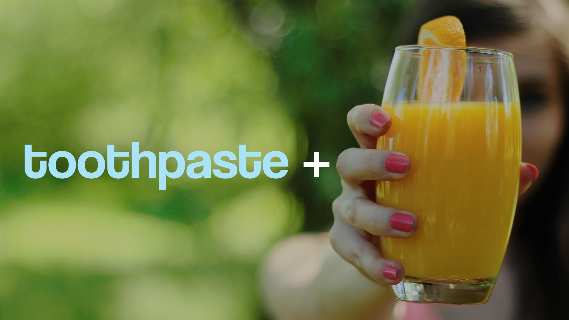 toothpaste and orange juice